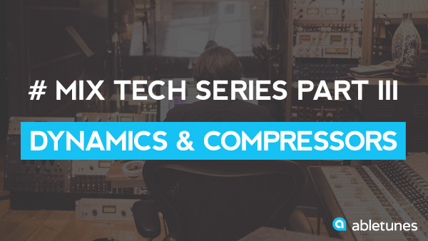 Mix Tech Series Part 3: Dynamics & Compressors